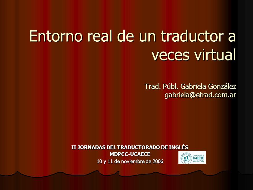 Entorno real de un traductor a veces virtual Trad. Públ. Gabriela González gabriela@etrad.com.ar II JORNADAS DEL TRADUCTORADO DE INGLÉS MDPCC-UCAECE 1