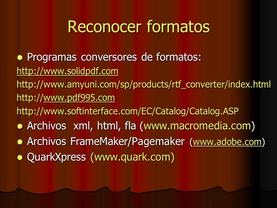 Programas conversores de formatos: Programas conversores de formatos: http://www.solidpdf.com http://www.amyuni.com/sp/products/rtf_converter/index.html http://www.pdf995.com www.pdf995.com http://www.softinterface.com/EC/Catalog/Catalog.ASP Archivos xml, html, fla (www.macromedia.com) Archivos xml, html, fla (www.macromedia.com) Archivos FrameMaker/Pagemaker (www.adobe.com) Archivos FrameMaker/Pagemaker (www.adobe.com)www.adobe.com QuarkXpress (www.quark.com) QuarkXpress (www.quark.com)