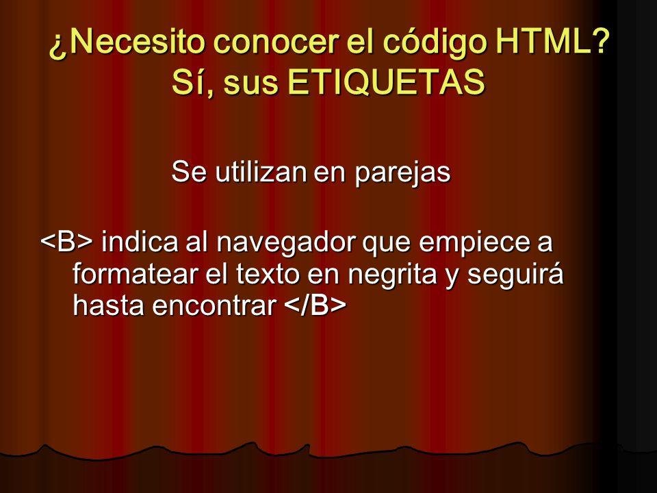 ¿Necesito conocer el código HTML? Sí, sus ETIQUETAS Se utilizan en parejas indica al navegador que empiece a formatear el texto en negrita y seguirá h