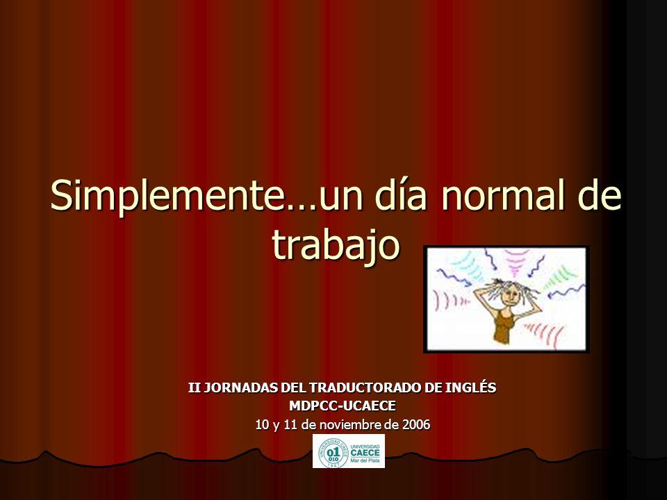 Simplemente…un día normal de trabajo II JORNADAS DEL TRADUCTORADO DE INGLÉS MDPCC-UCAECE 10 y 11 de noviembre de 2006