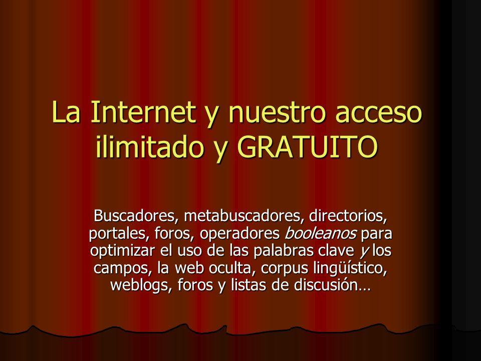 La Internet y nuestro acceso ilimitado y GRATUITO Buscadores, metabuscadores, directorios, portales, foros, operadores booleanos para optimizar el uso de las palabras clave y los campos, la web oculta, corpus lingüístico, weblogs, foros y listas de discusión…