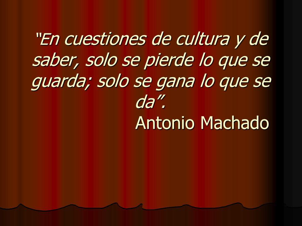 E n cuestiones de cultura y de saber, solo se pierde lo que se guarda; solo se gana lo que se da. Antonio Machado E n cuestiones de cultura y de saber