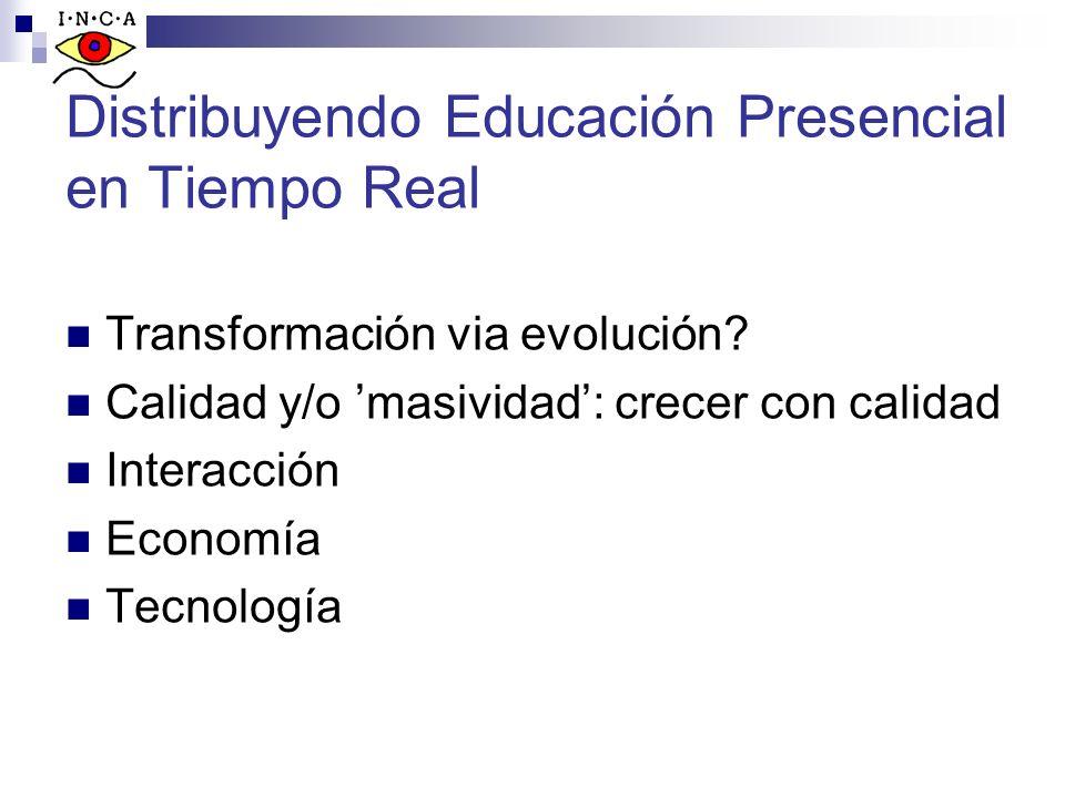 Distribuyendo Educación Presencial en Tiempo Real Transformación via evolución? Calidad y/o masividad: crecer con calidad Interacción Economía Tecnolo