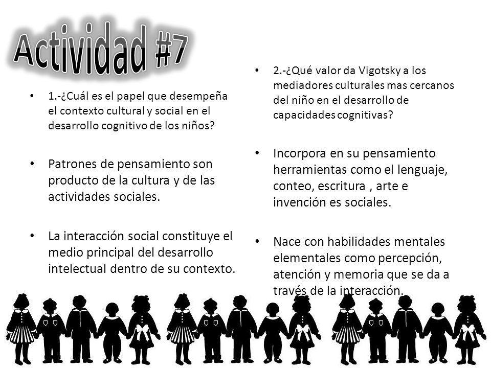 1.-¿Cuál es el papel que desempeña el contexto cultural y social en el desarrollo cognitivo de los niños? Patrones de pensamiento son producto de la c