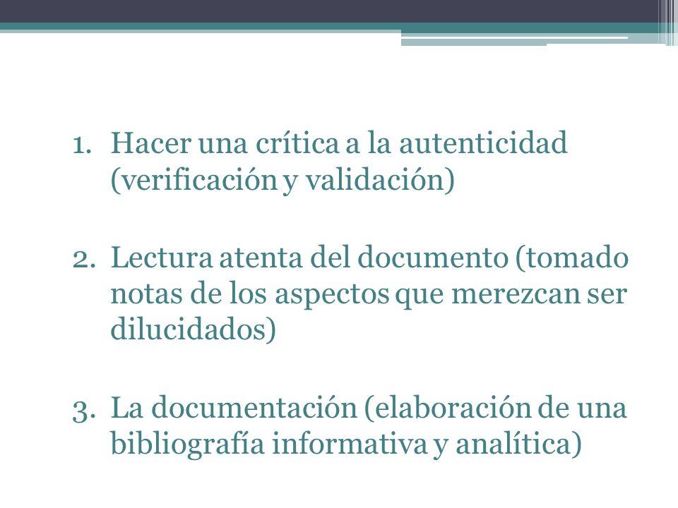1.Hacer una crítica a la autenticidad (verificación y validación) 2.Lectura atenta del documento (tomado notas de los aspectos que merezcan ser dilucidados) 3.La documentación (elaboración de una bibliografía informativa y analítica)