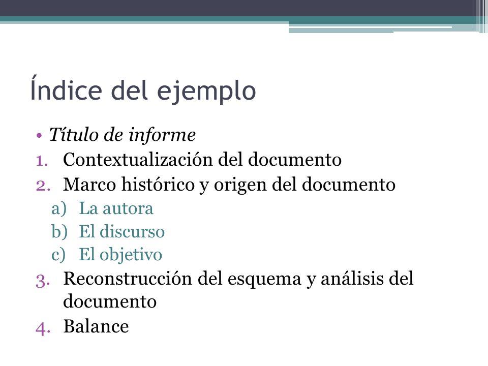 Índice del ejemplo Título de informe 1.Contextualización del documento 2.Marco histórico y origen del documento a)La autora b)El discurso c)El objetivo 3.Reconstrucción del esquema y análisis del documento 4.Balance