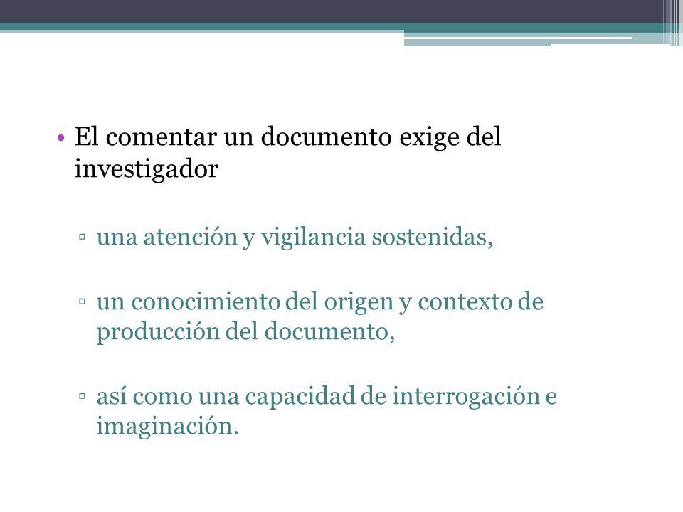El comentar un documento exige del investigador una atención y vigilancia sostenidas, un conocimiento del origen y contexto de producción del documento, así como una capacidad de interrogación e imaginación.