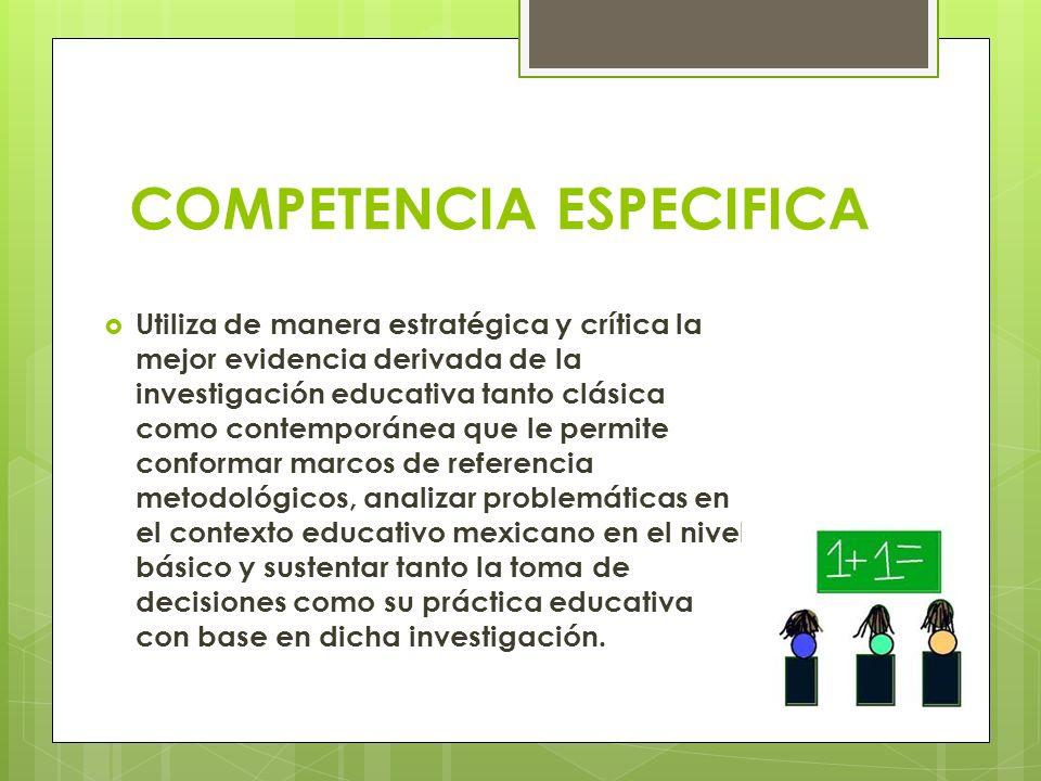 COMPETENCIA ESPECIFICA Utiliza de manera estratégica y crítica la mejor evidencia derivada de la investigación educativa tanto clásica como contemporá