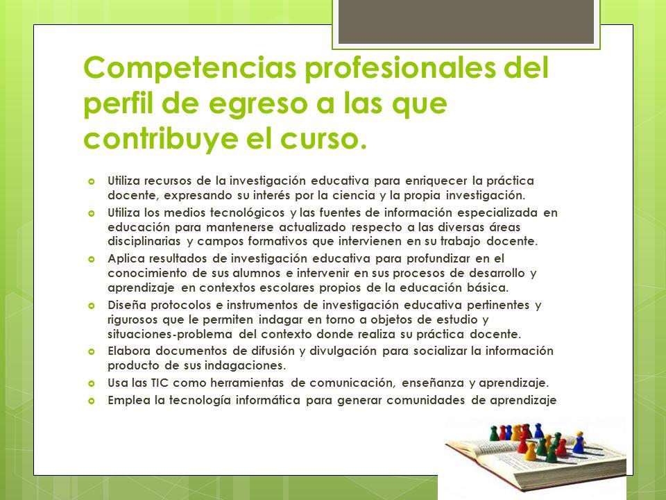 Competencias profesionales del perfil de egreso a las que contribuye el curso. Utiliza recursos de la investigación educativa para enriquecer la práct