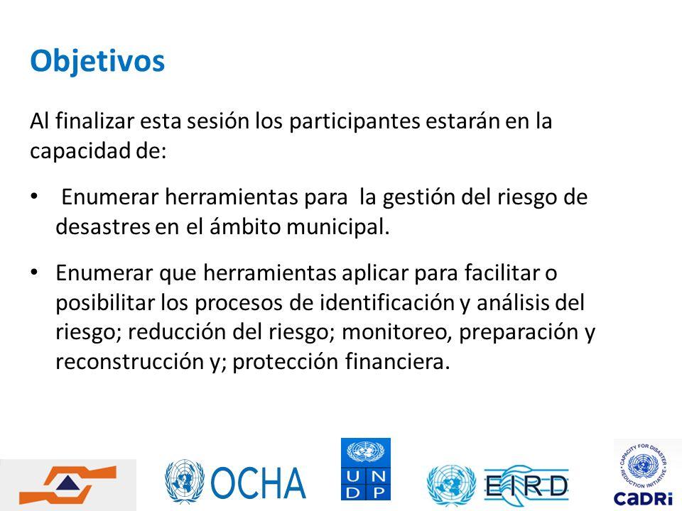 Objetivos Al finalizar esta sesión los participantes estarán en la capacidad de: Enumerar herramientas para la gestión del riesgo de desastres en el á