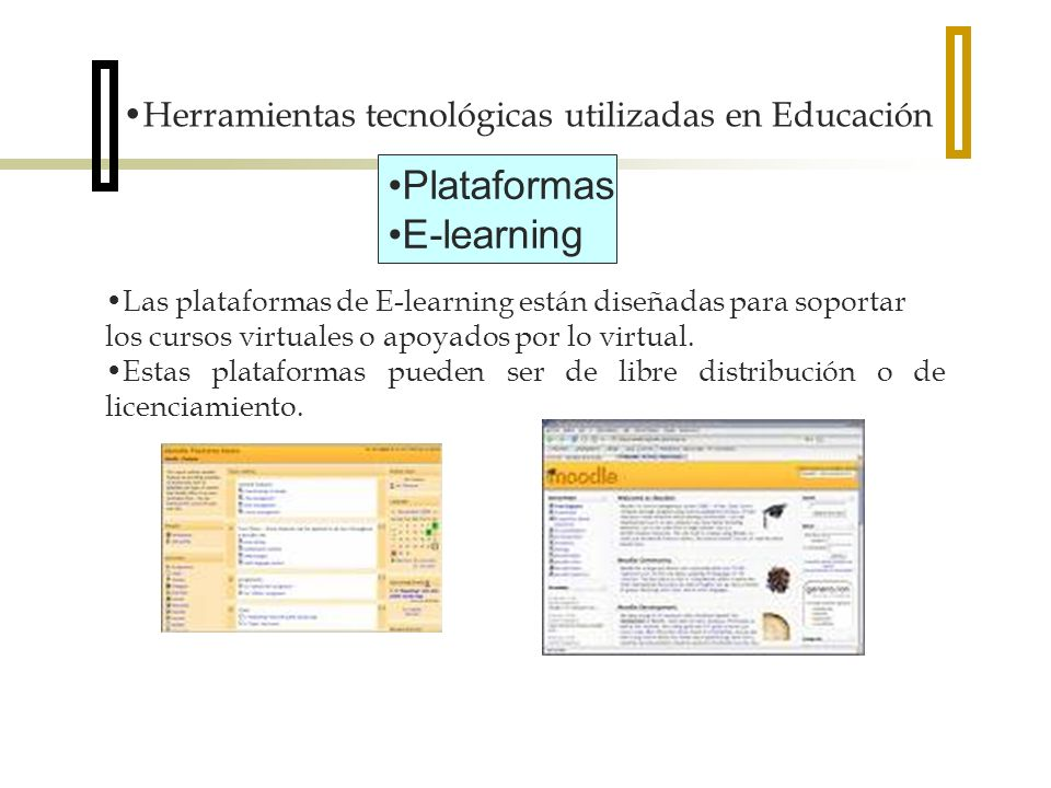Herramientas tecnológicas utilizadas en Educación Plataformas E-learning Las plataformas de E-learning están diseñadas para soportar los cursos virtuales o apoyados por lo virtual.