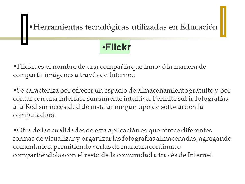 Herramientas tecnológicas utilizadas en Educación Flickr Flickr: es el nombre de una compañía que innovó la manera de compartir imágenes a través de Internet.