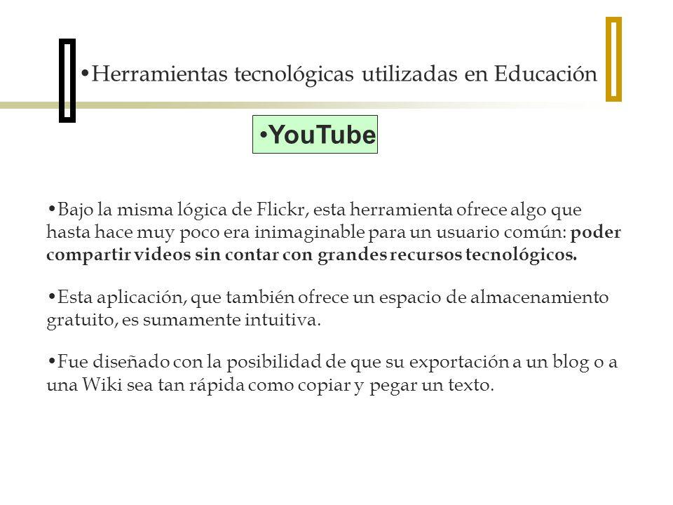 Herramientas tecnológicas utilizadas en Educación YouTube Bajo la misma lógica de Flickr, esta herramienta ofrece algo que hasta hace muy poco era inimaginable para un usuario común: poder compartir videos sin contar con grandes recursos tecnológicos.
