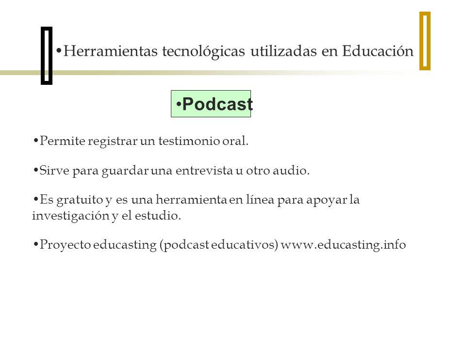 Herramientas tecnológicas utilizadas en Educación Podcast Permite registrar un testimonio oral. Sirve para guardar una entrevista u otro audio. Es gra