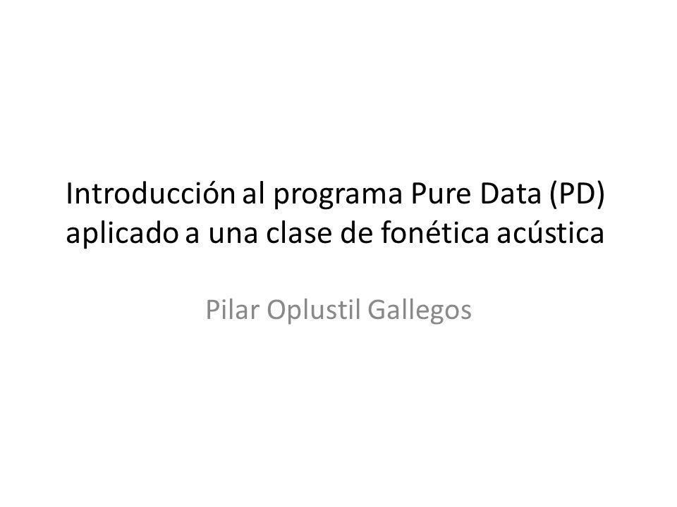 Introducción al programa Pure Data (PD) aplicado a una clase de fonética acústica Pilar Oplustil Gallegos