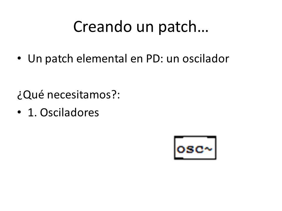Creando un patch… Un patch elemental en PD: un oscilador ¿Qué necesitamos?: 1. Osciladores