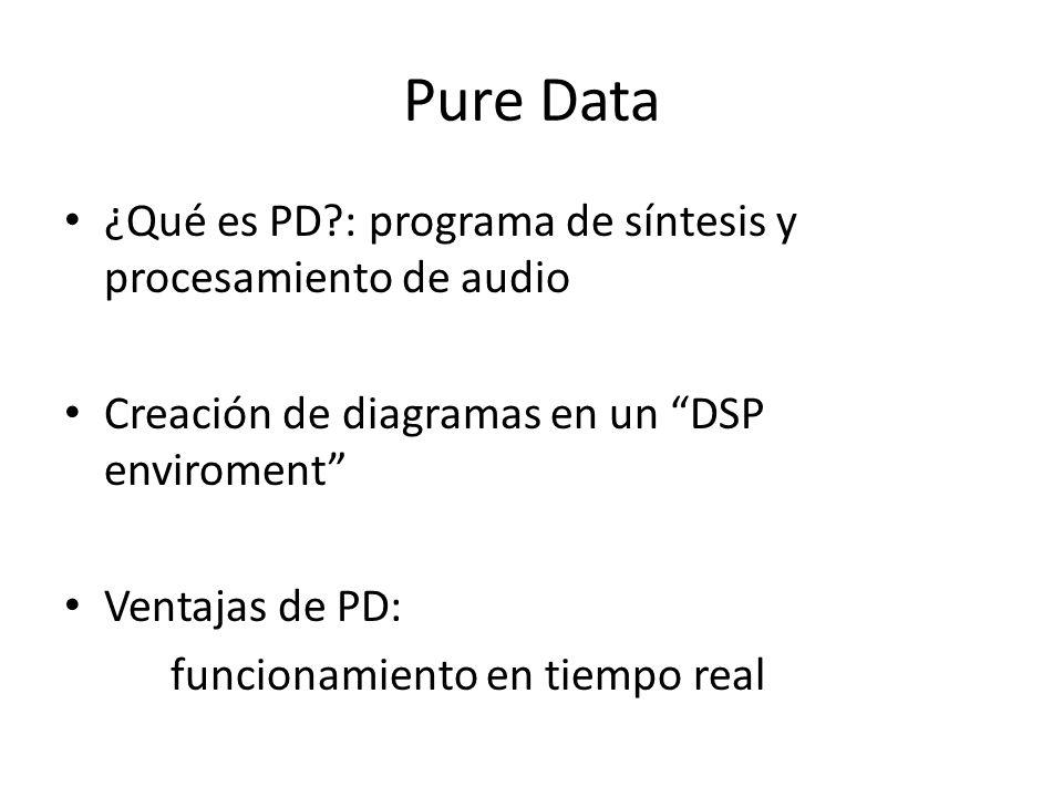 Pure Data ¿Qué es PD?: programa de síntesis y procesamiento de audio Creación de diagramas en un DSP enviroment Ventajas de PD: funcionamiento en tiem