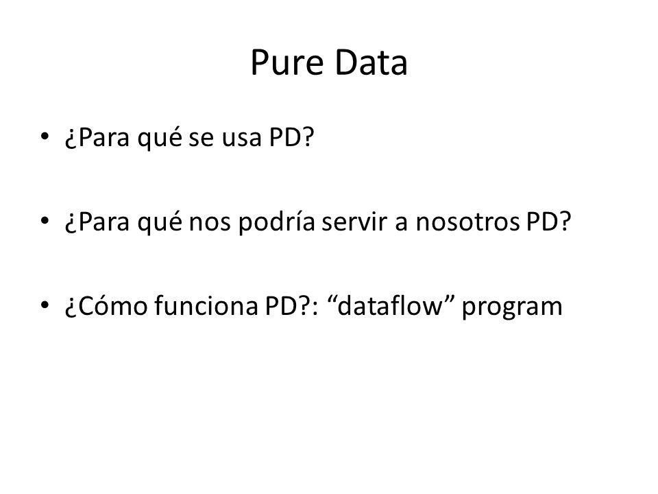 Pure Data ¿Para qué se usa PD? ¿Para qué nos podría servir a nosotros PD? ¿Cómo funciona PD?: dataflow program