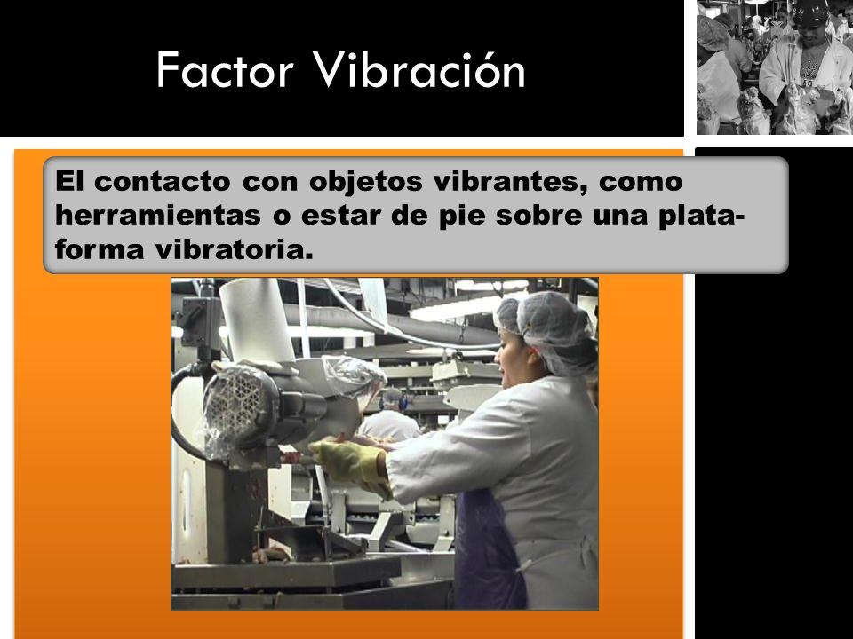 Factor Vibración El contacto con objetos vibrantes, como herramientas o estar de pie sobre una plata- forma vibratoria.