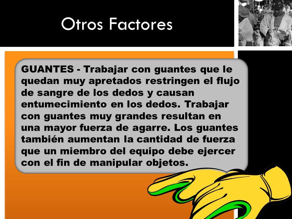 Otros Factores GUANTES - Trabajar con guantes que le quedan muy apretados restringen el flujo de sangre de los dedos y causan entumecimiento en los de