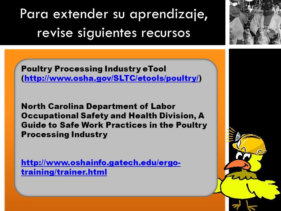 Para extender su aprendizaje, revise siguientes recursos Poultry Processing Industry eTool (http://www.osha.gov/SLTC/etools/poultry/)http://www.osha.g