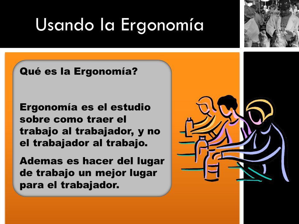 Usando la Ergonomía Qué es la Ergonomía? Ergonomía es el estudio sobre como traer el trabajo al trabajador, y no el trabajador al trabajo. Ademas es h