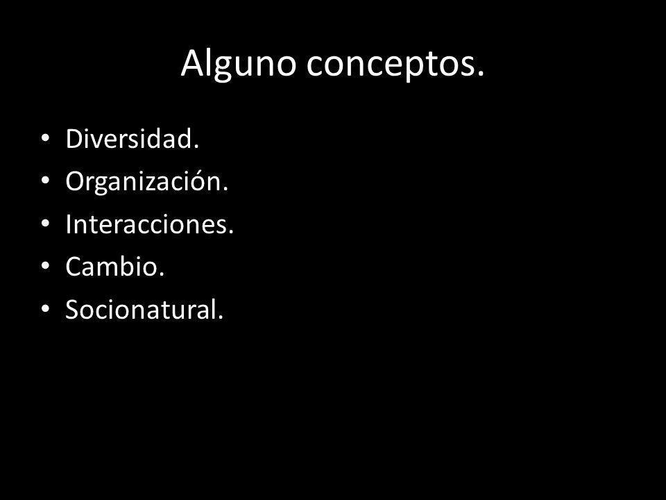Alguno conceptos. Diversidad. Organización. Interacciones. Cambio. Socionatural.