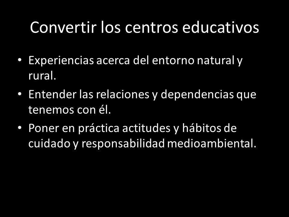 Convertir los centros educativos Experiencias acerca del entorno natural y rural. Entender las relaciones y dependencias que tenemos con él. Poner en