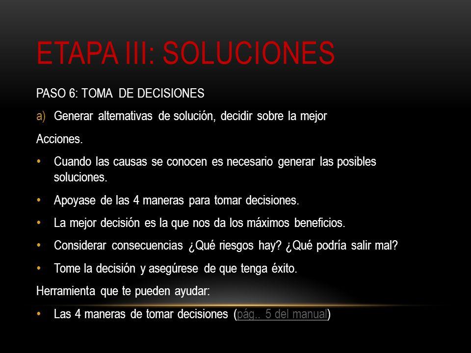 ETAPA III: SOLUCIONES PASO 6: TOMA DE DECISIONES a)Generar alternativas de solución, decidir sobre la mejor Acciones. Cuando las causas se conocen es