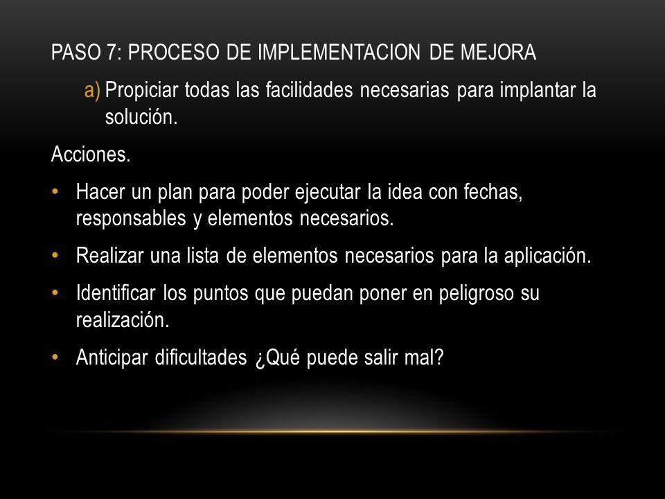 PASO 7: PROCESO DE IMPLEMENTACION DE MEJORA a)Propiciar todas las facilidades necesarias para implantar la solución. Acciones. Hacer un plan para pode