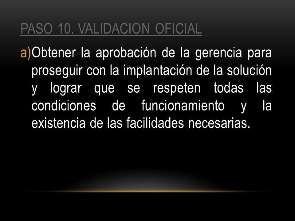PASO 10. VALIDACION OFICIAL a)Obtener la aprobación de la gerencia para proseguir con la implantación de la solución y lograr que se respeten todas la