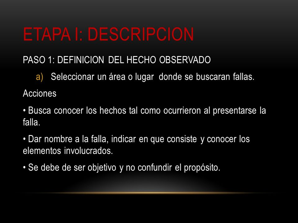 ETAPA I: DESCRIPCION PASO 1: DEFINICION DEL HECHO OBSERVADO a)Seleccionar un área o lugar donde se buscaran fallas. Acciones Busca conocer los hechos