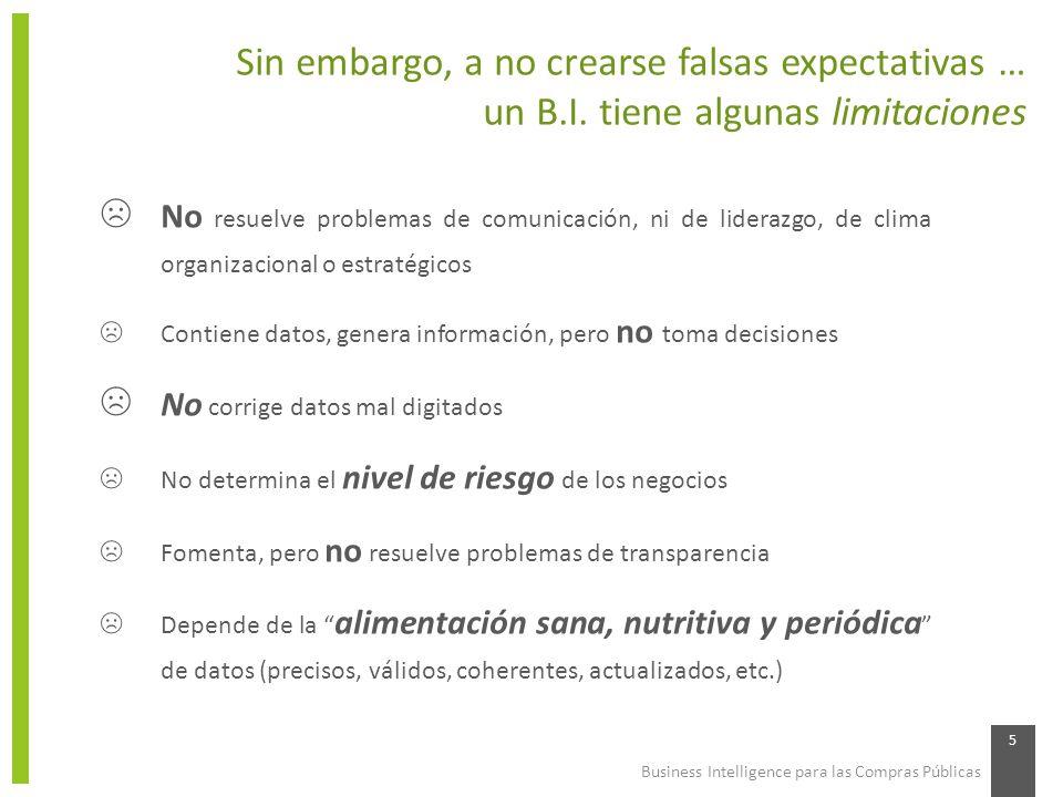 Business Intelligence para las Compras Públicas 5 Sin embargo, a no crearse falsas expectativas … un B.I. tiene algunas limitaciones No resuelve probl