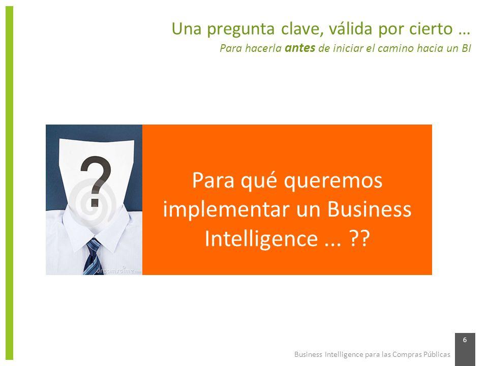 Business Intelligence para las Compras Públicas 7 Algunas otras preguntas prácticas … También para hacerlas antes de iniciar el camino hacia un BI Tenemos datos confiables y actualizados para alimentar el BI … .