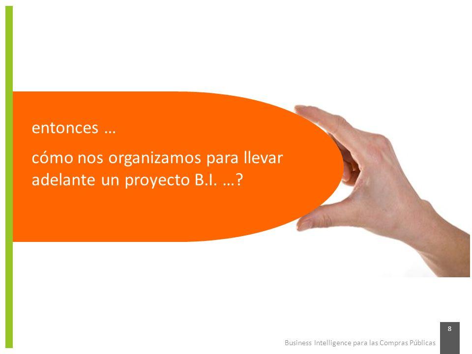 Business Intelligence para las Compras Públicas 8 entonces … cómo nos organizamos para llevar adelante un proyecto B.I. …?