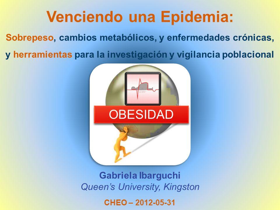 Venciendo una Epidemia: Gabriela Ibarguchi Queens University, Kingston CHEO – 2012-05-31 Sobrepeso, cambios metabólicos, y enfermedades crónicas, y he