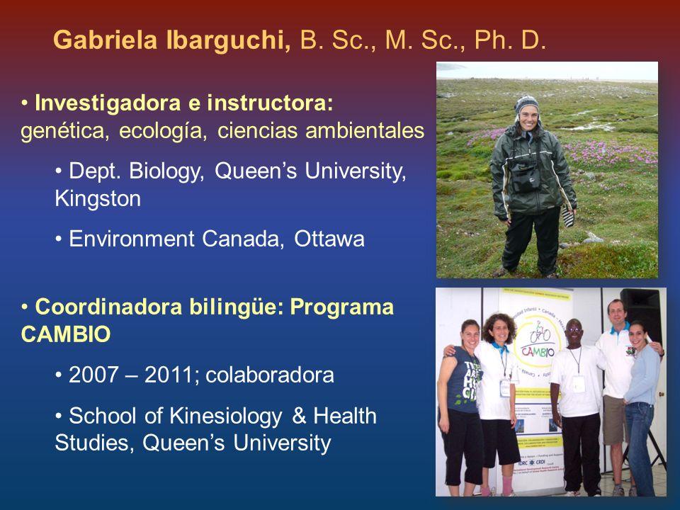 Gabriela Ibarguchi, B. Sc., M. Sc., Ph. D. Investigadora e instructora: genética, ecología, ciencias ambientales Dept. Biology, Queens University, Kin