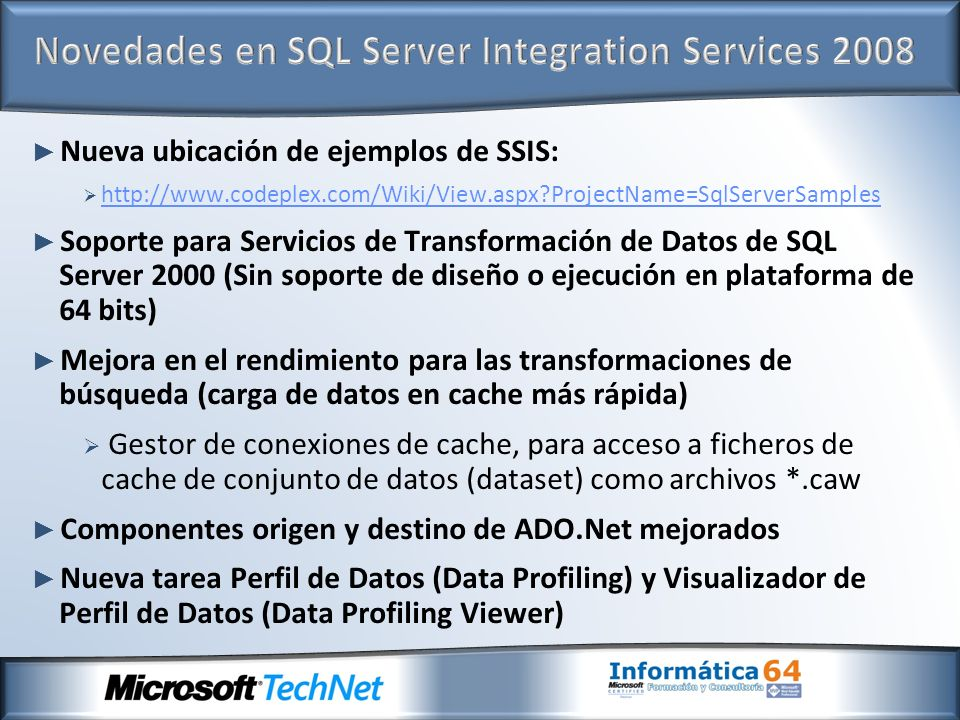 Nueva ubicación de ejemplos de SSIS: http://www.codeplex.com/Wiki/View.aspx?ProjectName=SqlServerSamples Soporte para Servicios de Transformación de Datos de SQL Server 2000 (Sin soporte de diseño o ejecución en plataforma de 64 bits) Mejora en el rendimiento para las transformaciones de búsqueda (carga de datos en cache más rápida) Gestor de conexiones de cache, para acceso a ficheros de cache de conjunto de datos (dataset) como archivos *.caw Componentes origen y destino de ADO.Net mejorados Nueva tarea Perfil de Datos (Data Profiling) y Visualizador de Perfil de Datos (Data Profiling Viewer)