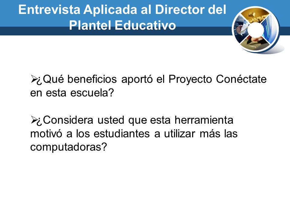 Entrevista Aplicada al Director del Plantel Educativo ¿Qué beneficios aportó el Proyecto Conéctate en esta escuela? ¿Considera usted que esta herramie
