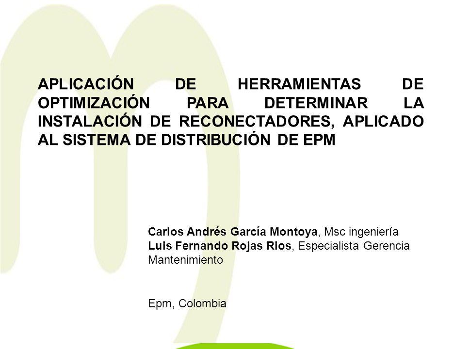 APLICACIÓN DE HERRAMIENTAS DE OPTIMIZACIÓN PARA DETERMINAR LA INSTALACIÓN DE RECONECTADORES, APLICADO AL SISTEMA DE DISTRIBUCIÓN DE EPM Carlos Andrés