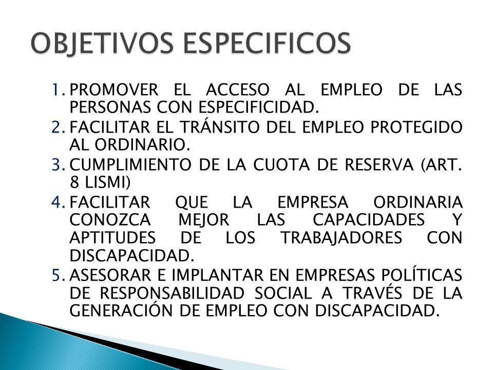 1.PROMOVER EL ACCESO AL EMPLEO DE LAS PERSONAS CON ESPECIFICIDAD. 2.FACILITAR EL TRÁNSITO DEL EMPLEO PROTEGIDO AL ORDINARIO. 3.CUMPLIMIENTO DE LA CUOT