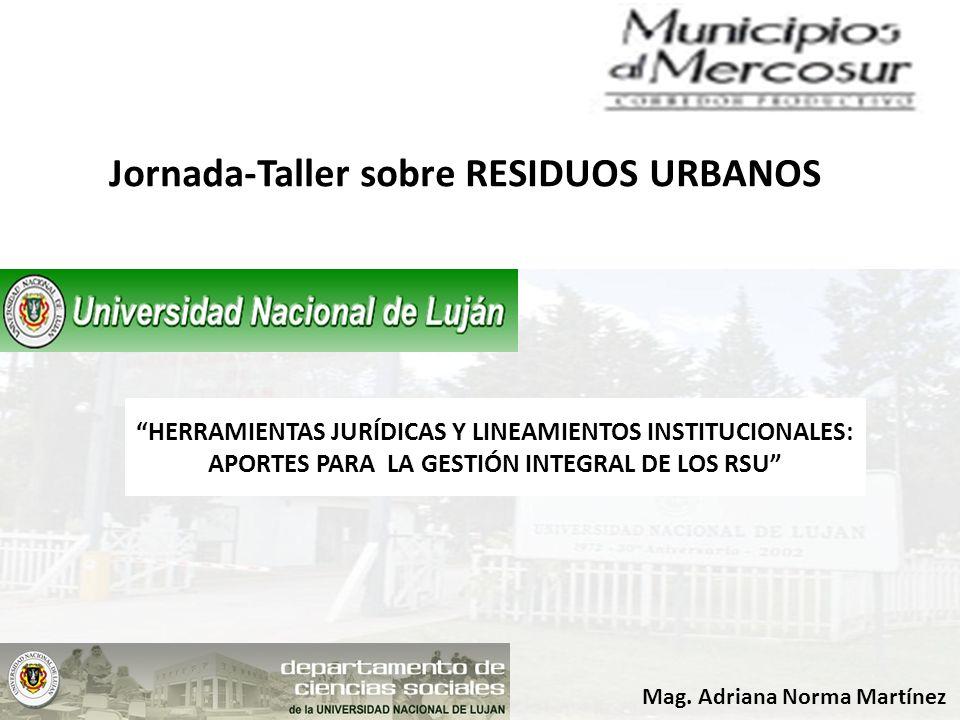 Jornada-Taller sobre RESIDUOS URBANOS Mag. Adriana Norma Martínez HERRAMIENTAS JURÍDICAS Y LINEAMIENTOS INSTITUCIONALES: APORTES PARA LA GESTIÓN INTEG
