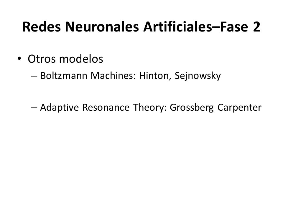 Redes Neuronales Artificiales–Fase 2 Otros modelos – Boltzmann Machines: Hinton, Sejnowsky – Adaptive Resonance Theory: Grossberg Carpenter