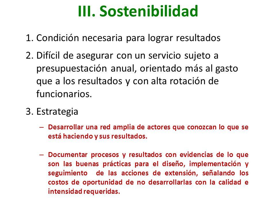 III. Sostenibilidad 1.Condición necesaria para lograr resultados 2.Difícil de asegurar con un servicio sujeto a presupuestación anual, orientado más a