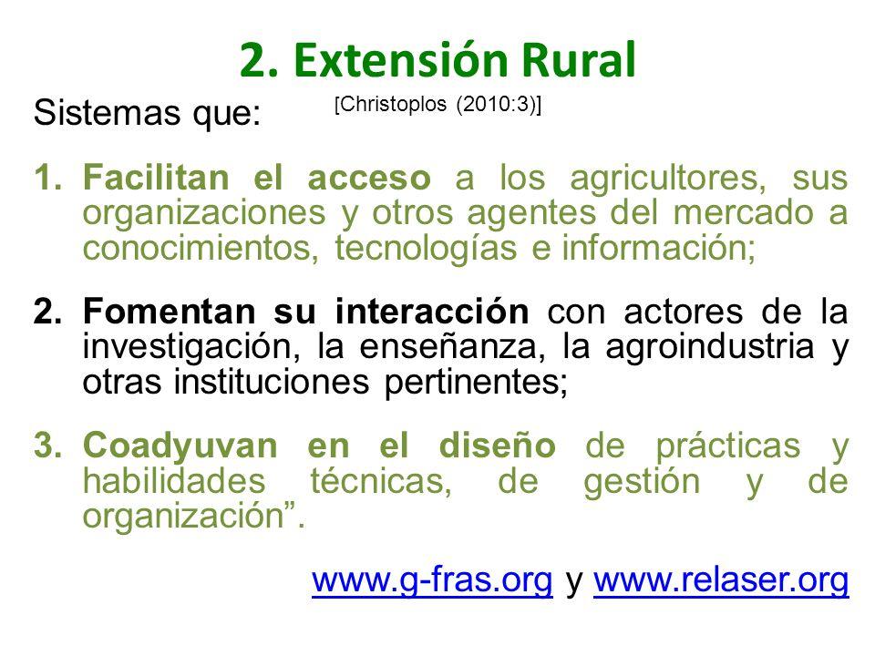 2. Extensión Rural [ Christoplos (2010:3)] Sistemas que: 1.Facilitan el acceso a los agricultores, sus organizaciones y otros agentes del mercado a co