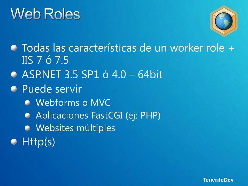 TenerifeDev Todas las características de un worker role + IIS 7 ó 7.5 ASP.NET 3.5 SP1 ó 4.0 – 64bit Puede servir Webforms o MVC Aplicaciones FastCGI (ej: PHP) Websites múltiples Http(s)