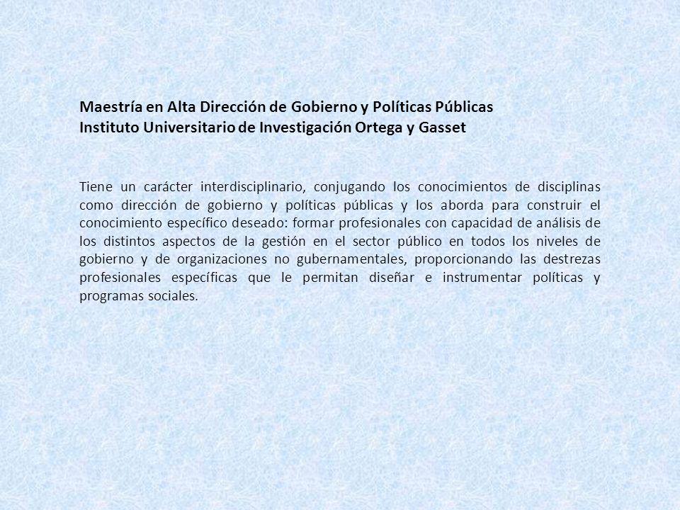 Maestría en Alta Dirección de Gobierno y Políticas Públicas Instituto Universitario de Investigación Ortega y Gasset Tiene un carácter interdisciplina