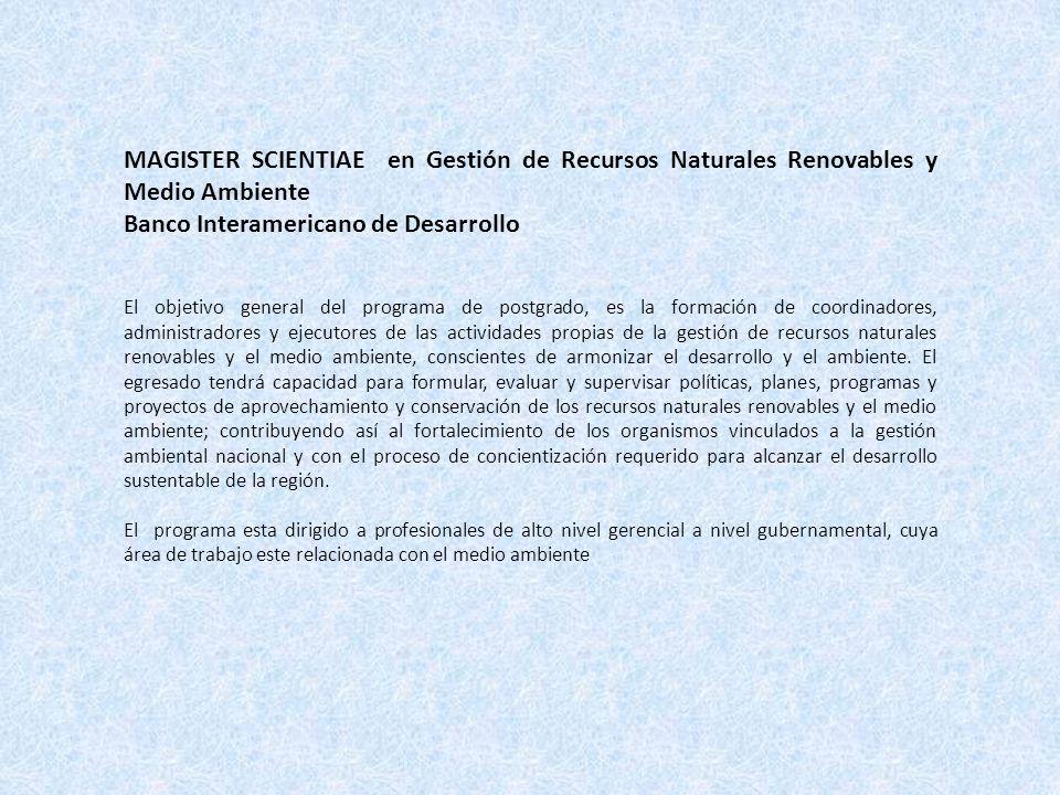 MAGISTER SCIENTIAE en Gestión de Recursos Naturales Renovables y Medio Ambiente Banco Interamericano de Desarrollo El objetivo general del programa de
