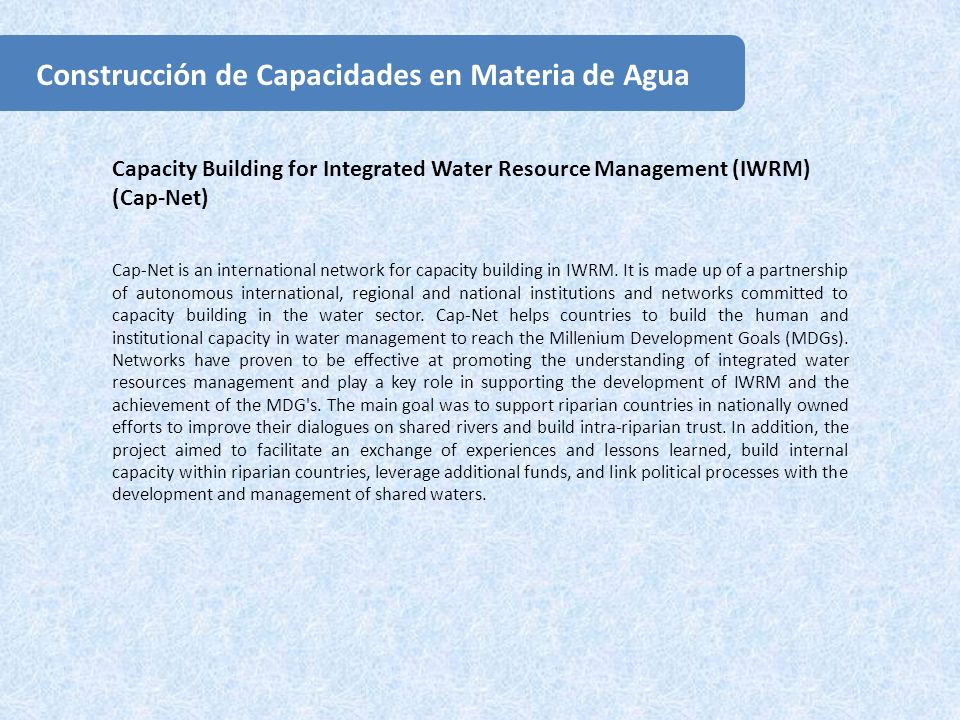 Capacity Building for Integrated Water Resource Management (IWRM) (Cap-Net) Cap-Net is an international network for capacity building in IWRM.