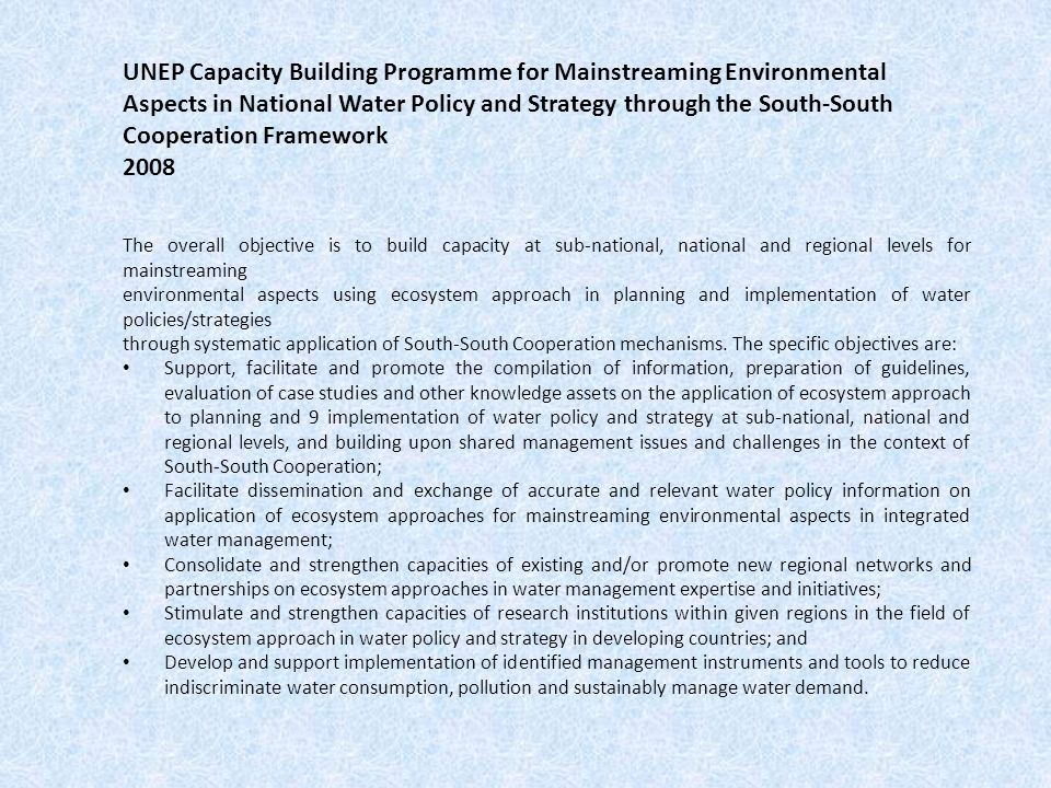 UNEP Capacity Building Programme for Mainstreaming Environmental Aspects in National Water Policy and Strategy through the South-South Cooperation Framework 2008 The overall objective is to build capacity at sub-national, national and regional levels for mainstreaming environmental aspects using ecosystem approach in planning and implementation of water policies/strategies through systematic application of South-South Cooperation mechanisms.